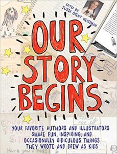 Our Story Begins: your favorite authors and illustrators share fun, inspiring, and occasionally ridiculous things they wrote and drew as kids Image